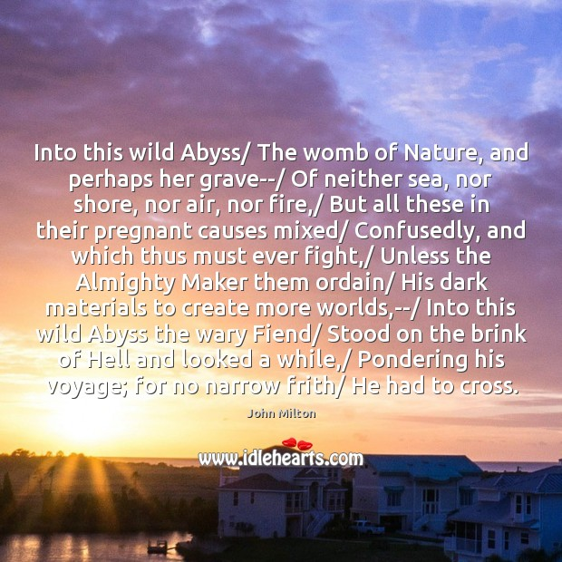 Into this wild Abyss/ The womb of Nature, and perhaps her grave–/ Image