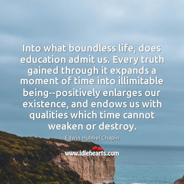 Into what boundless life, does education admit us. Every truth gained through Edwin Hubbel Chapin Picture Quote