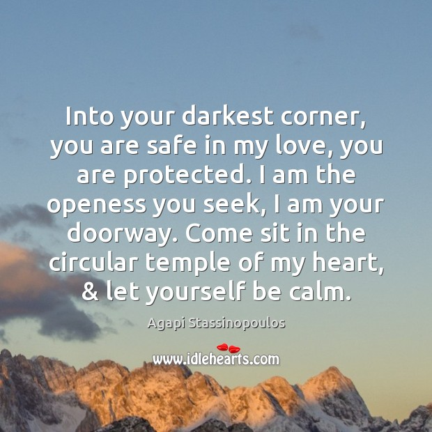 Into your darkest corner, you are safe in my love, you are Agapi Stassinopoulos Picture Quote