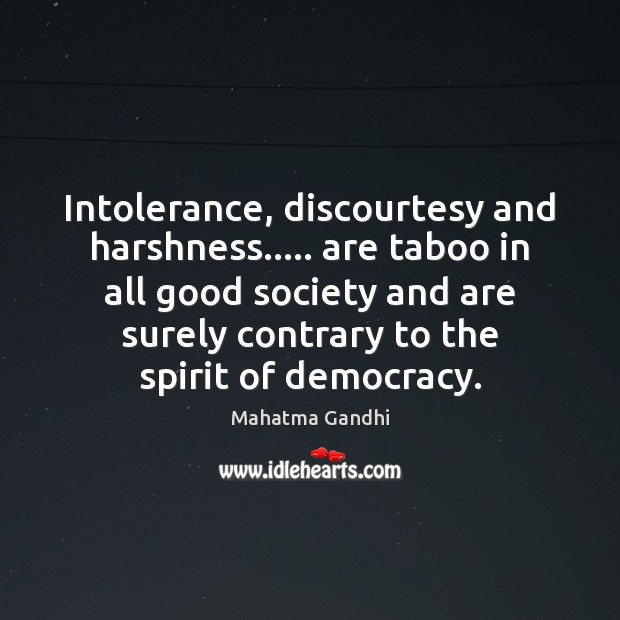 Intolerance, discourtesy and harshness….. are taboo in all good society and are Image