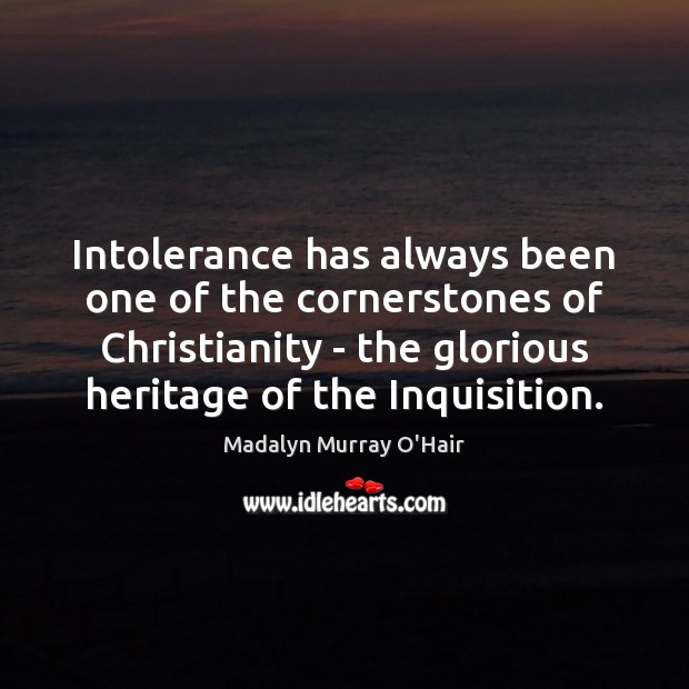 Intolerance has always been one of the cornerstones of Christianity – the Madalyn Murray O'Hair Picture Quote