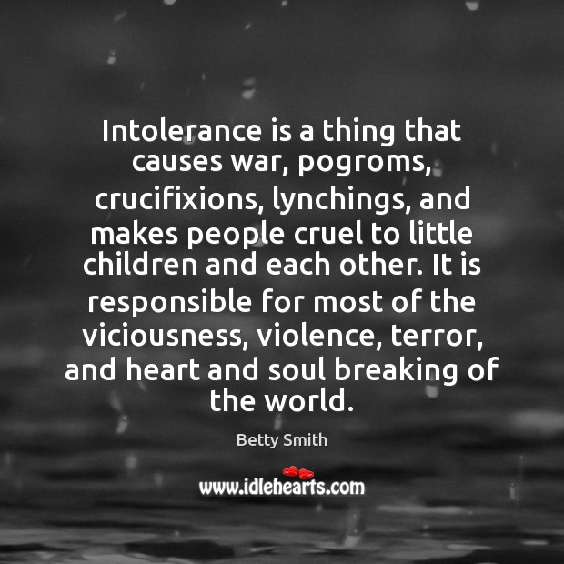 Intolerance is a thing that causes war, pogroms, crucifixions, lynchings, and makes Betty Smith Picture Quote
