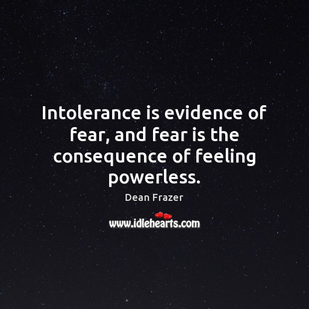 Intolerance is evidence of fear, and fear is the consequence of feeling powerless. Dean Frazer Picture Quote
