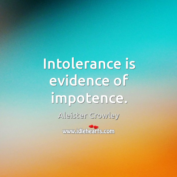 Intolerance is evidence of impotence. Image