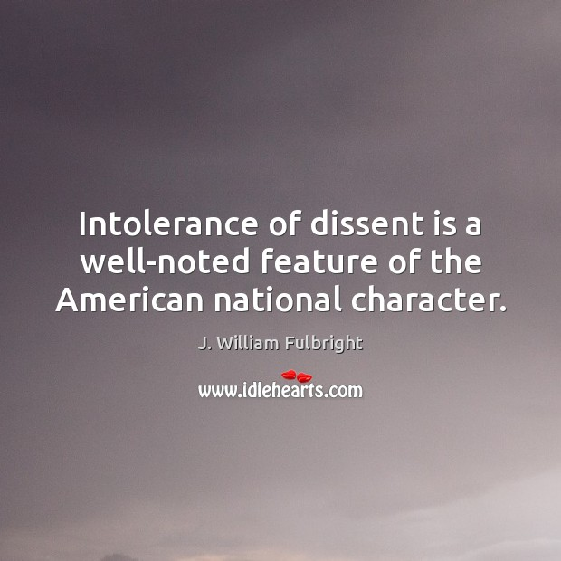 Intolerance of dissent is a well-noted feature of the American national character. J. William Fulbright Picture Quote