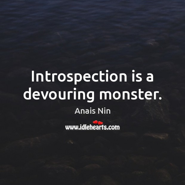 Introspection is a devouring monster. Anais Nin Picture Quote