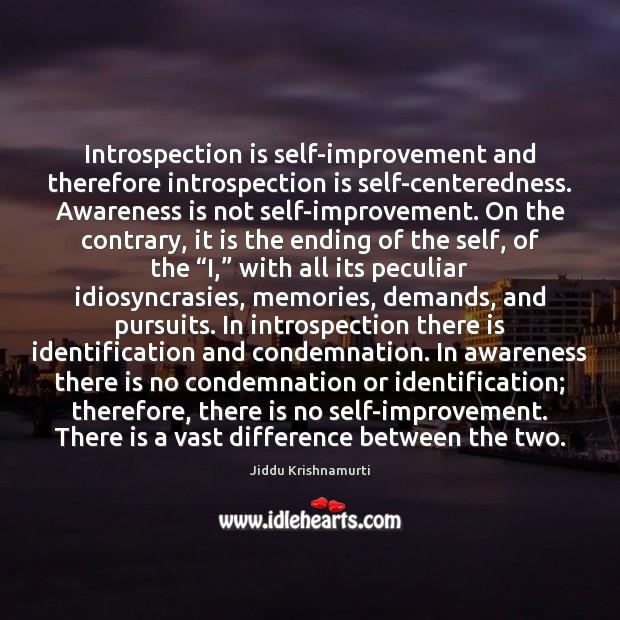 Introspection is self-improvement and therefore introspection is self-centeredness. Awareness is not self-improvement. Jiddu Krishnamurti Picture Quote