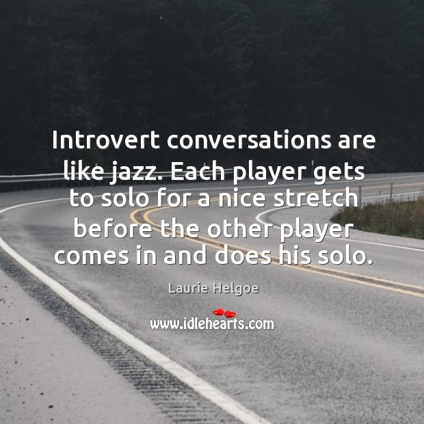 Introvert conversations are like jazz. Each player gets to solo for a Image
