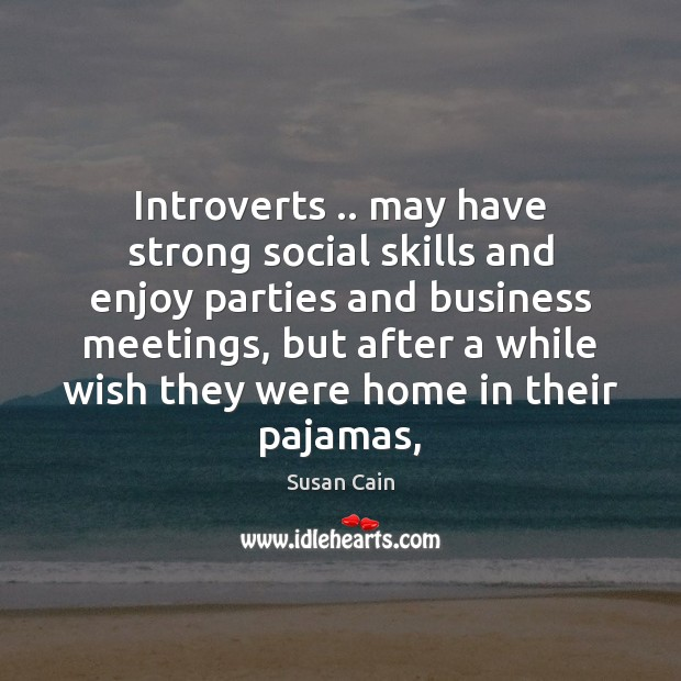 Introverts .. may have strong social skills and enjoy parties and business meetings, Susan Cain Picture Quote