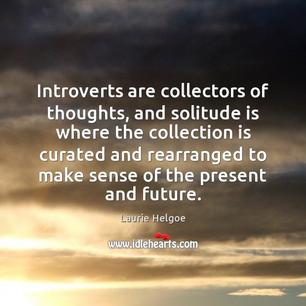 Introverts are collectors of thoughts, and solitude is where the collection is Image