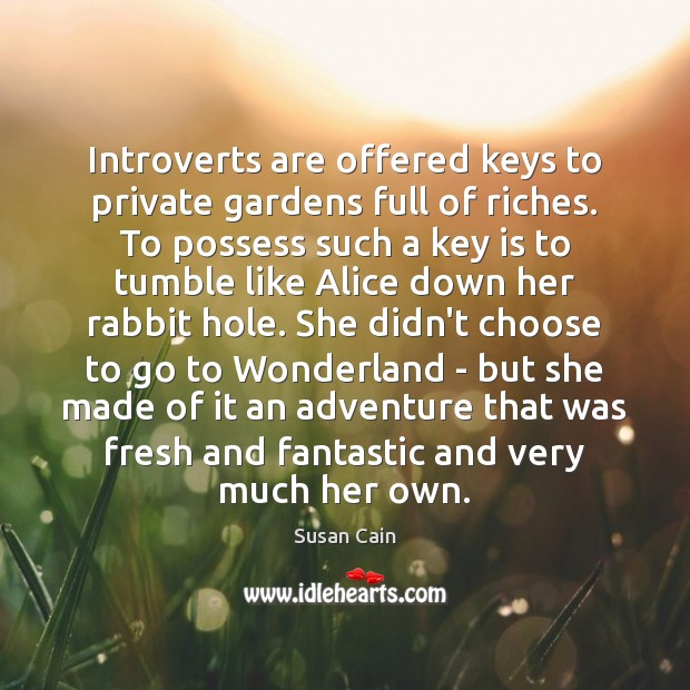Introverts are offered keys to private gardens full of riches. To possess Susan Cain Picture Quote