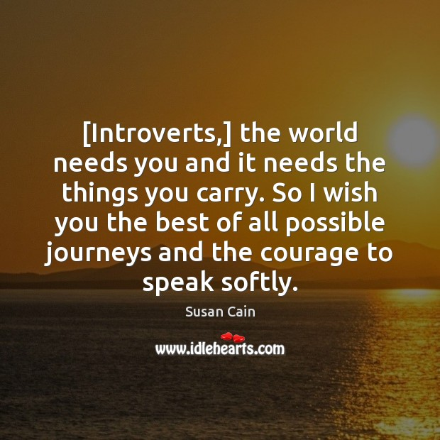 [Introverts,] the world needs you and it needs the things you carry. Susan Cain Picture Quote
