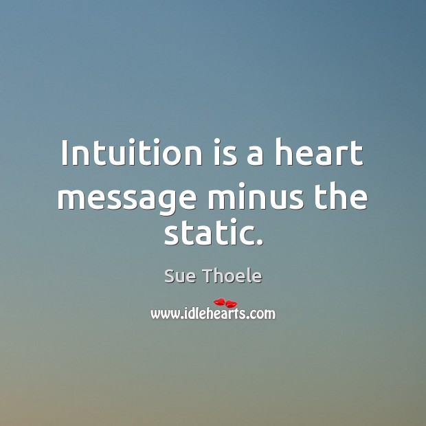 Intuition is a heart message minus the static. Sue Thoele Picture Quote