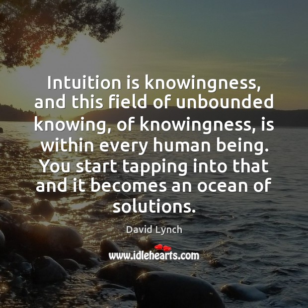 Intuition is knowingness, and this field of unbounded knowing, of knowingness, is David Lynch Picture Quote