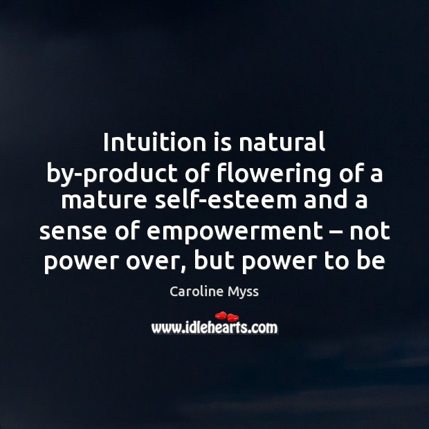 Intuition is natural by-product of flowering of a mature self-esteem and a Caroline Myss Picture Quote