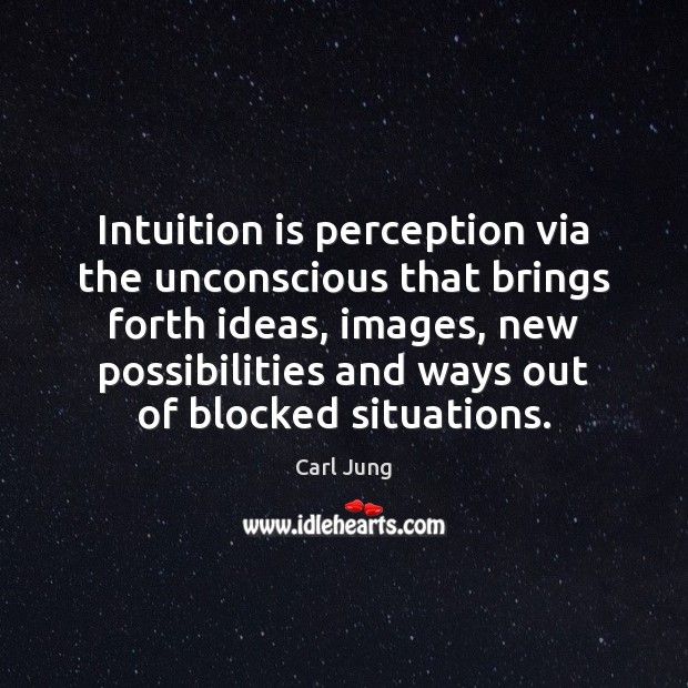 Intuition is perception via the unconscious that brings forth ideas, images, new Carl Jung Picture Quote