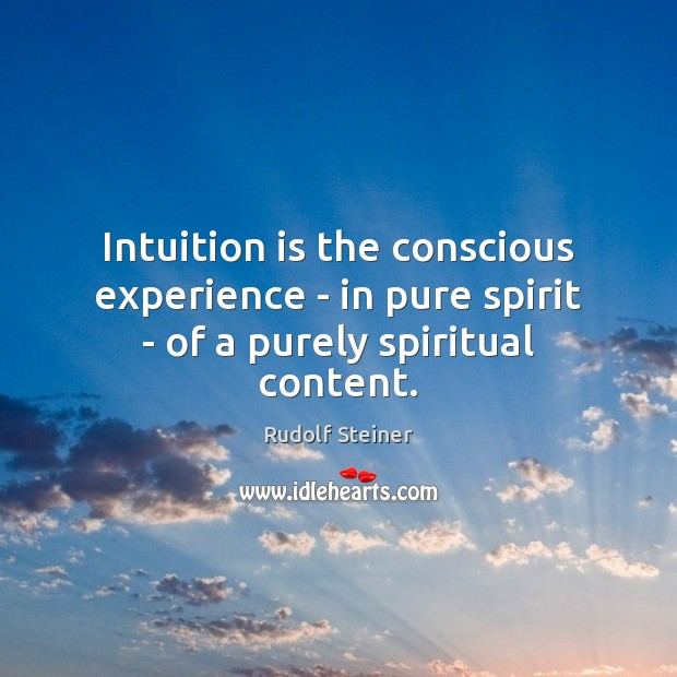 Intuition is the conscious experience – in pure spirit – of a purely spiritual content. Rudolf Steiner Picture Quote