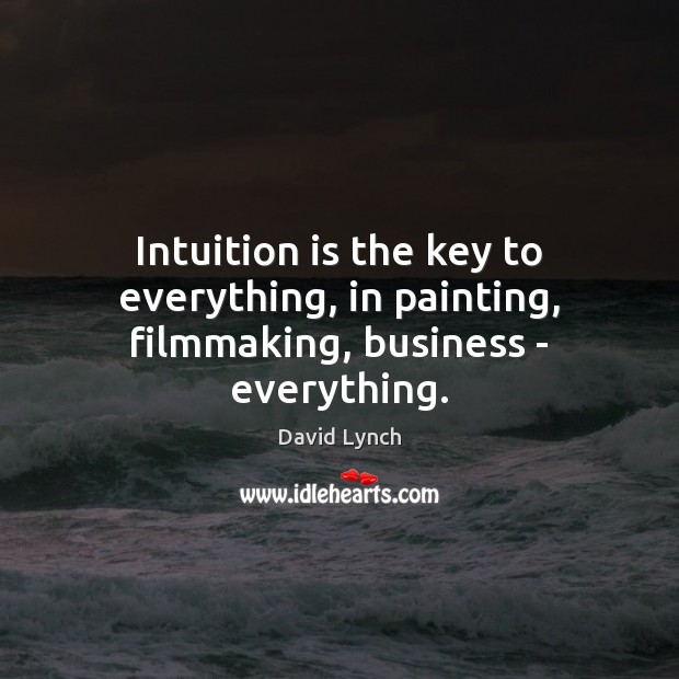 Intuition is the key to everything, in painting, filmmaking, business – everything. David Lynch Picture Quote