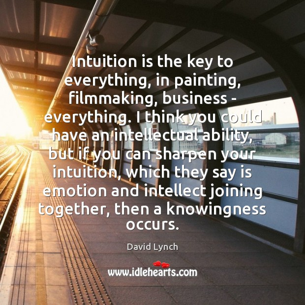 Image, Intuition is the key to everything, in painting, filmmaking, business – everything.