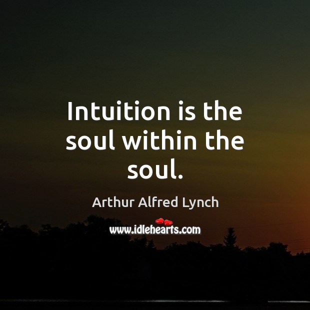 Intuition is the soul within the soul. Arthur Alfred Lynch Picture Quote