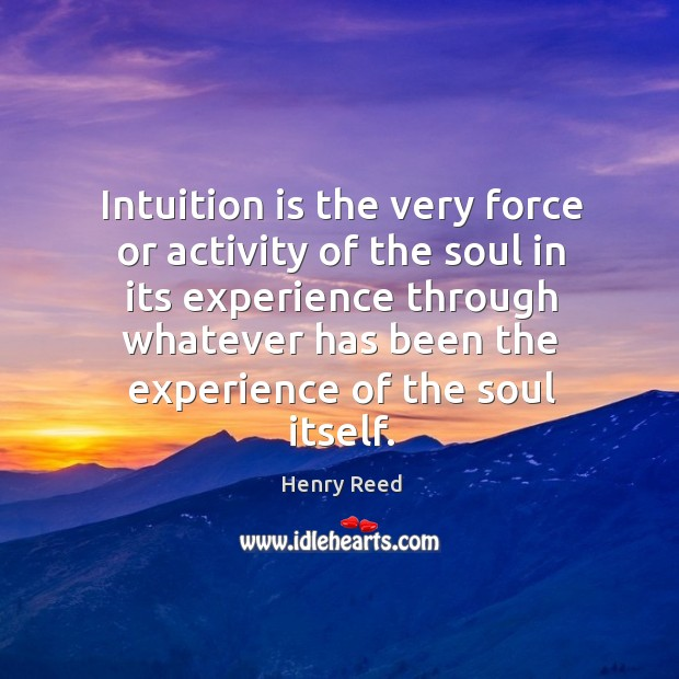 Intuition is the very force or activity of the soul in its experience through whatever Henry Reed Picture Quote