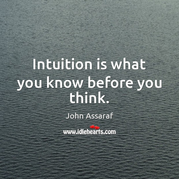 Intuition is what you know before you think. John Assaraf Picture Quote