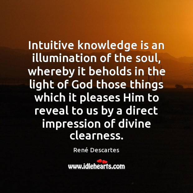 Intuitive knowledge is an illumination of the soul, whereby it beholds in René Descartes Picture Quote