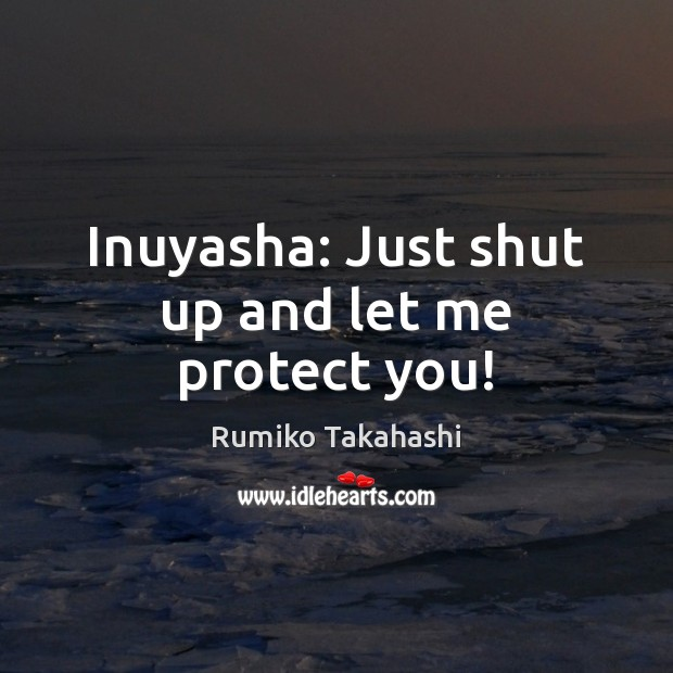 Inuyasha Just Shut Up And Let Me Protect You