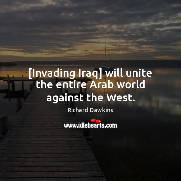 [Invading Iraq] will unite the entire Arab world against the West. Image