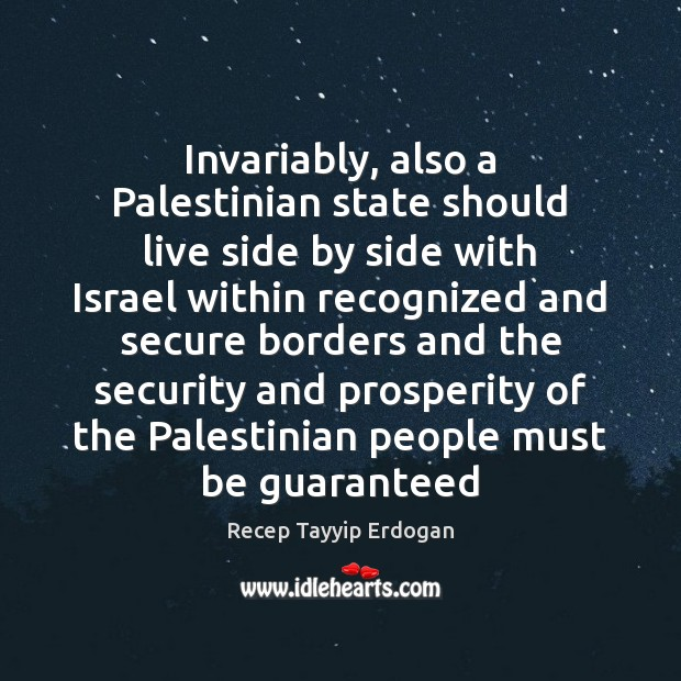 Invariably, also a Palestinian state should live side by side with Israel Recep Tayyip Erdogan Picture Quote