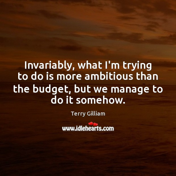 Invariably, what I'm trying to do is more ambitious than the budget, Image