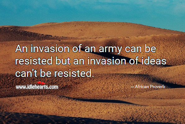 An invasion of an army can be resisted but an invasion of ideas can't be resisted. African Proverbs Image