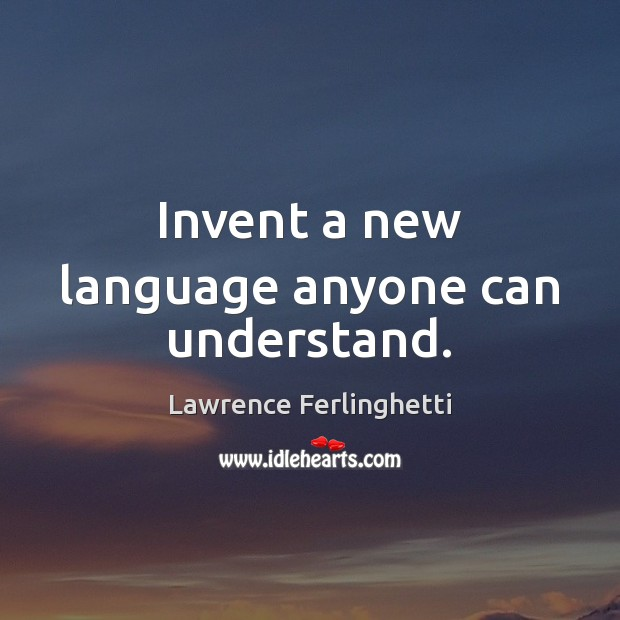 Invent a new language anyone can understand. Lawrence Ferlinghetti Picture Quote