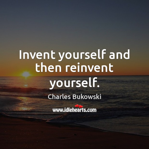 Image, Invent yourself and then reinvent yourself.
