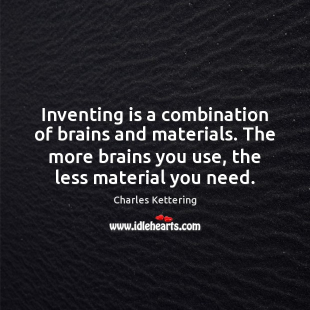 Inventing is a combination of brains and materials. The more brains you Charles Kettering Picture Quote