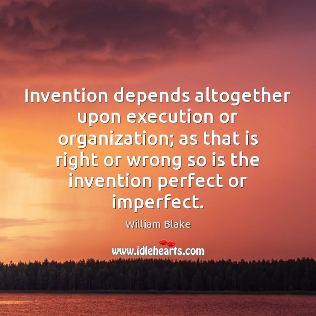 Invention depends altogether upon execution or organization; as that is right or Image