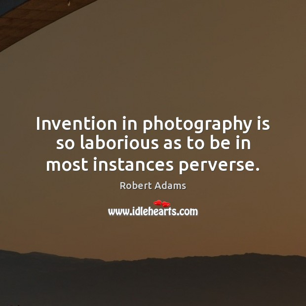 Invention in photography is so laborious as to be in most instances perverse. Robert Adams Picture Quote