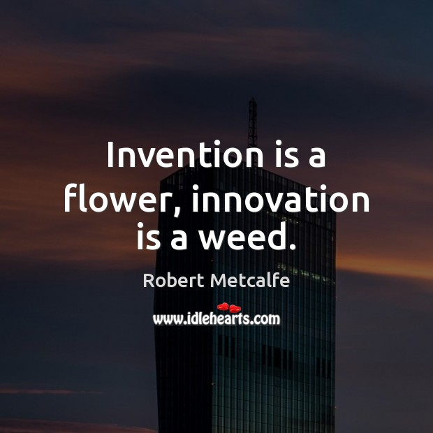 Invention is a flower, innovation is a weed. Flowers Quotes Image