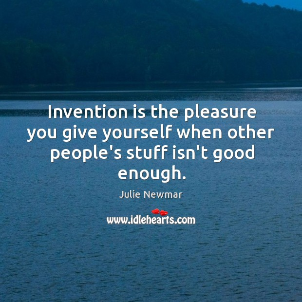 Invention is the pleasure you give yourself when other people's stuff isn't good enough. Image