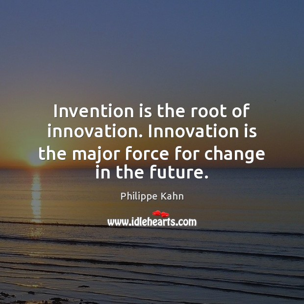 Invention is the root of innovation. Innovation is the major force for Innovation Quotes Image