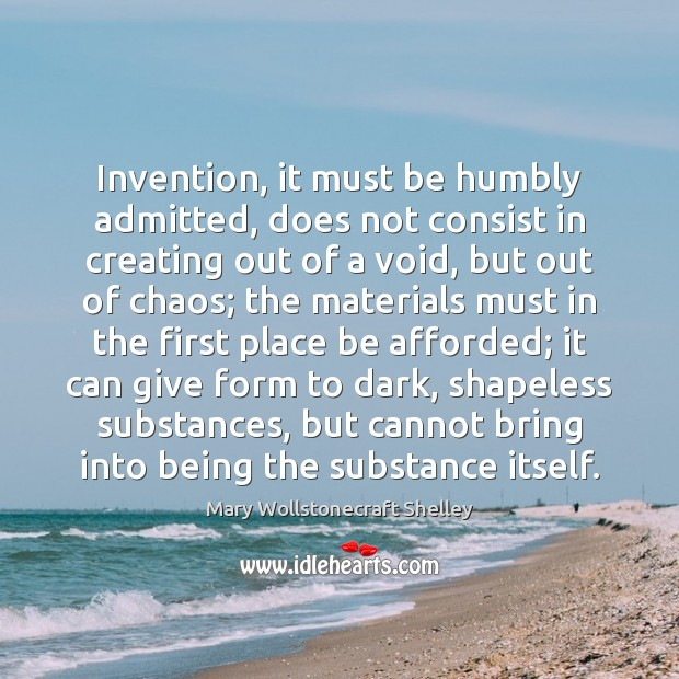 Image, Invention, it must be humbly admitted, does not consist in creating out