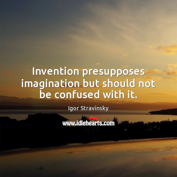 Invention presupposes imagination but should not be confused with it. Igor Stravinsky Picture Quote