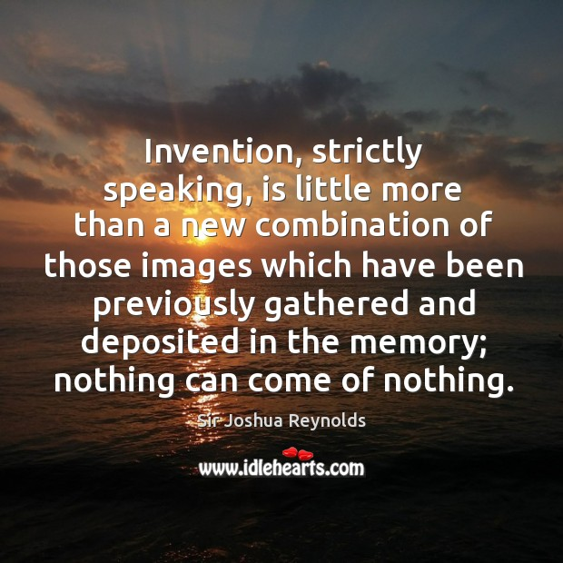 Invention, strictly speaking, is little more than a new combination of those images Image