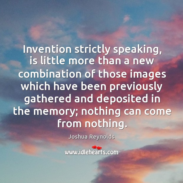 Invention strictly speaking, is little more than a new combination of those Joshua Reynolds Picture Quote