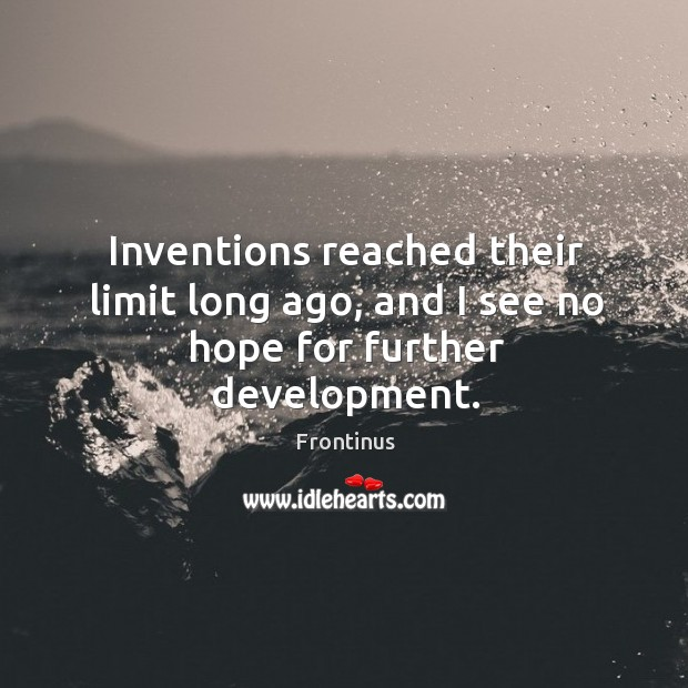 Inventions reached their limit long ago, and I see no hope for further development. Image