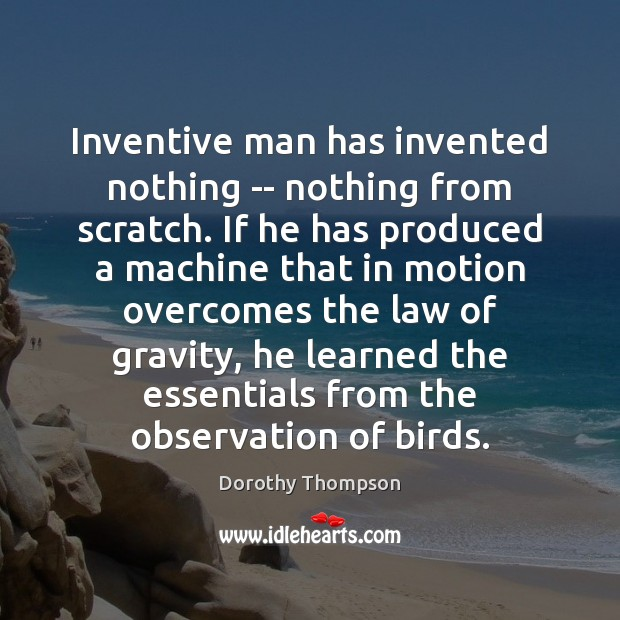 Inventive man has invented nothing — nothing from scratch. If he has Image