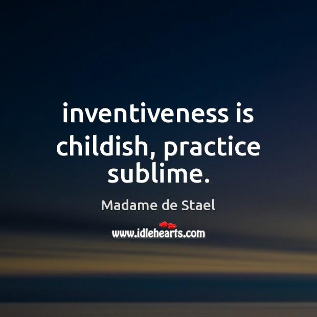 Inventiveness is childish, practice sublime. Madame de Stael Picture Quote
