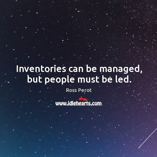Inventories can be managed, but people must be led. Ross Perot Picture Quote