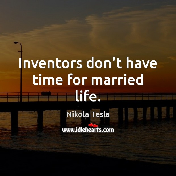 Inventors don't have time for married life. Nikola Tesla Picture Quote