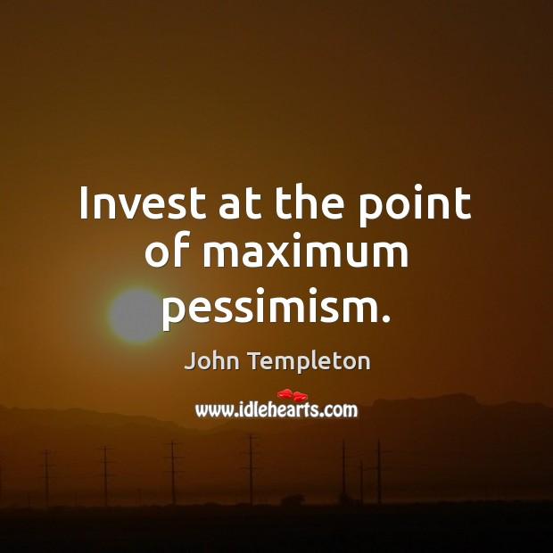Image, Invest at the point of maximum pessimism.